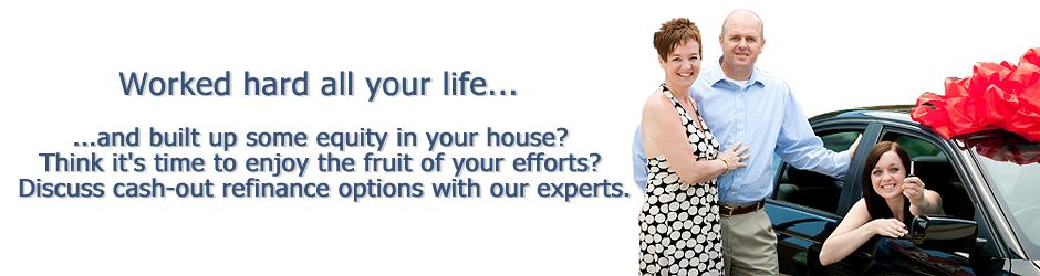 Worked hard all your life to build up some equity in your house? Discuss cash-out refinance options with our experts.