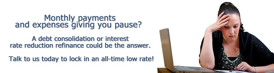 Monthly payments and expenses giving you pause? A debt consolidaton or interest rate reduction refinance could be the answer