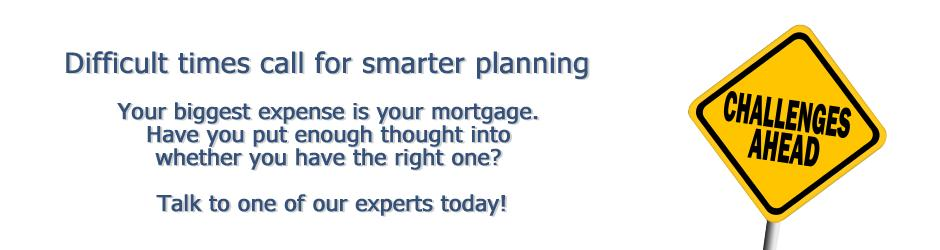 Difficult times call for smarter planning. Your mortgage is your biggest expense. Have you put enough thought into whether you have the right one?