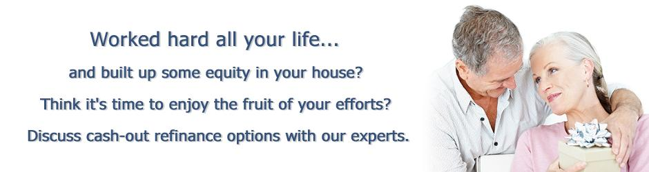 Worked hard all your life to build up some equity in your house? Discuss cash-out refinance options with our experts