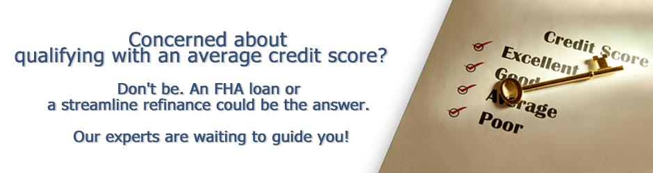Qualify for a mortgage loan with average credit score. An FHA loan or a streamline refinance could be the answer