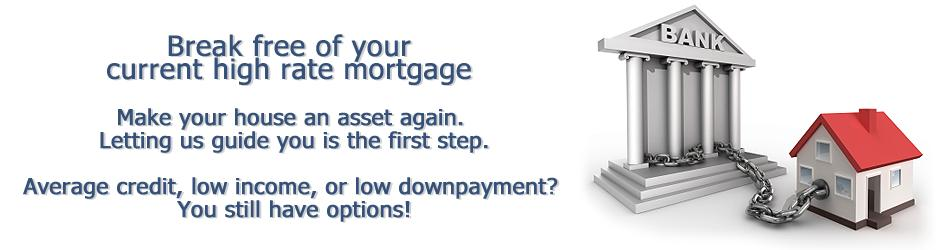 Break free of your current high rate mortgage. Average credit, low income, or low downpayment? You still have options!