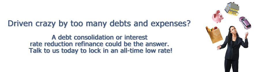 Driven crazy by too many debts and expenses? Consider a debt consolidation or interest rate reduction refinance